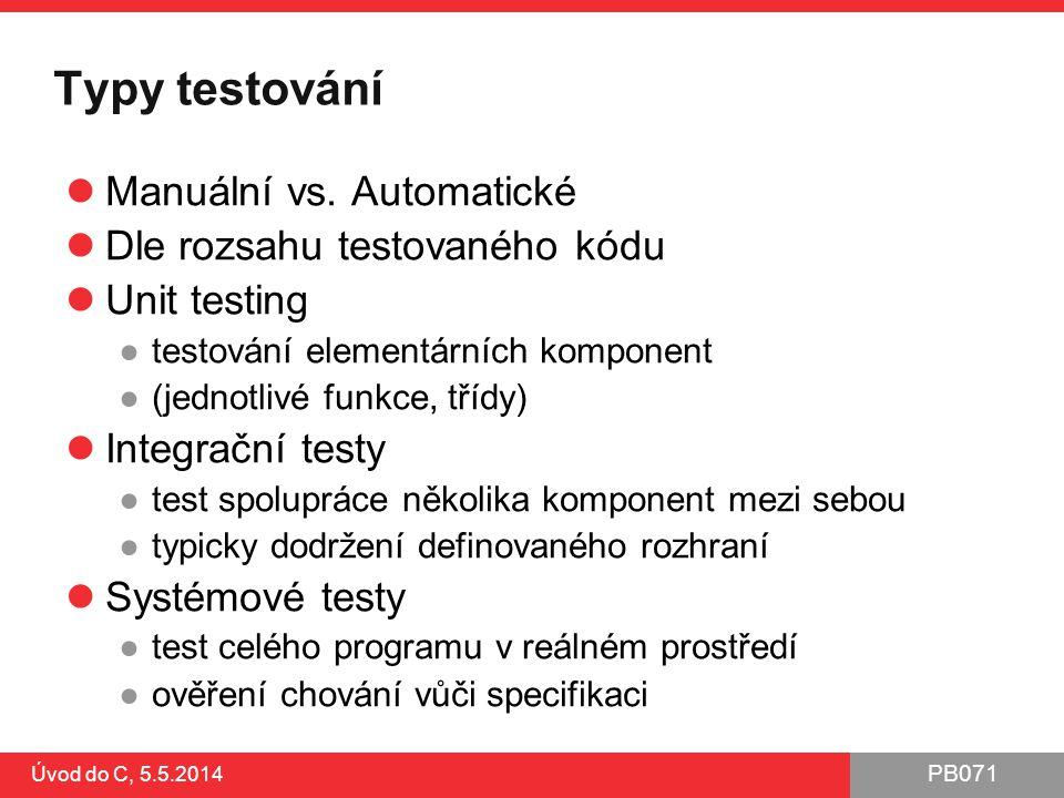 PB071 Úvod do C, 5.5.2014 Typy testování Manuální vs. Automatické Dle rozsahu testovaného kódu Unit testing ●testování elementárních komponent ●(jedno