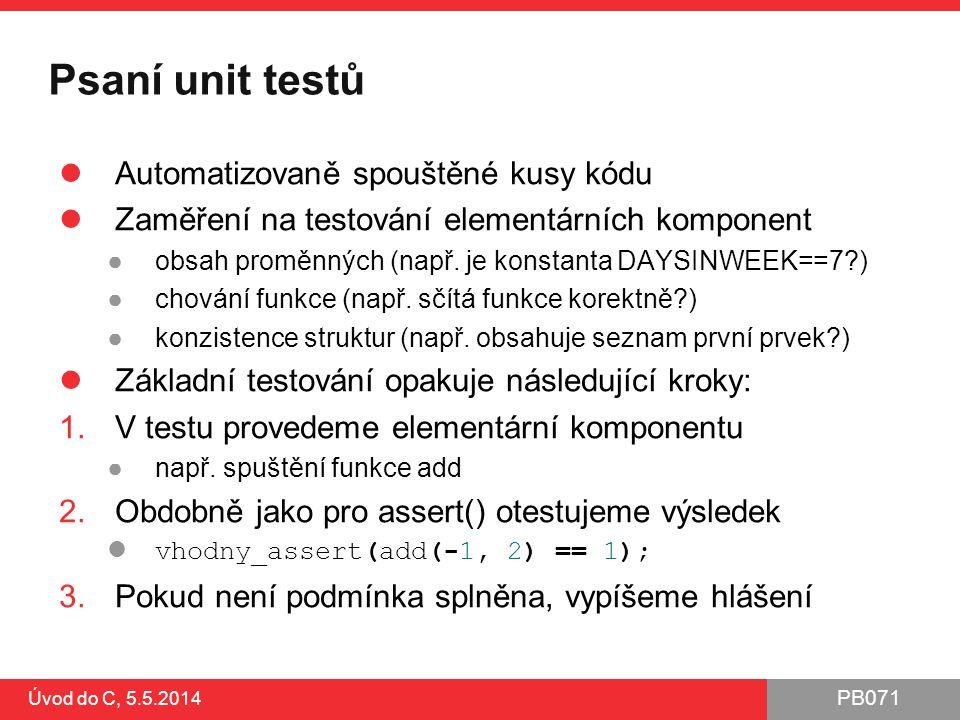 PB071 Úvod do C, 5.5.2014 Psaní unit testů Automatizovaně spouštěné kusy kódu Zaměření na testování elementárních komponent ●obsah proměnných (např. j