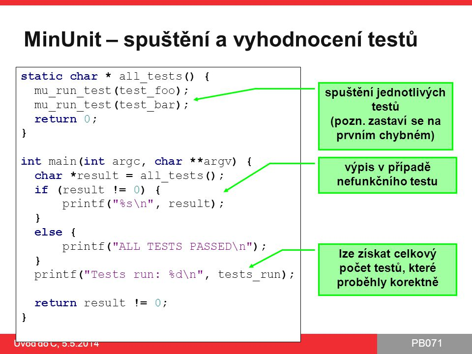 PB071 Úvod do C, 5.5.2014 MinUnit – spuštění a vyhodnocení testů static char * all_tests() { mu_run_test(test_foo); mu_run_test(test_bar); return 0; }