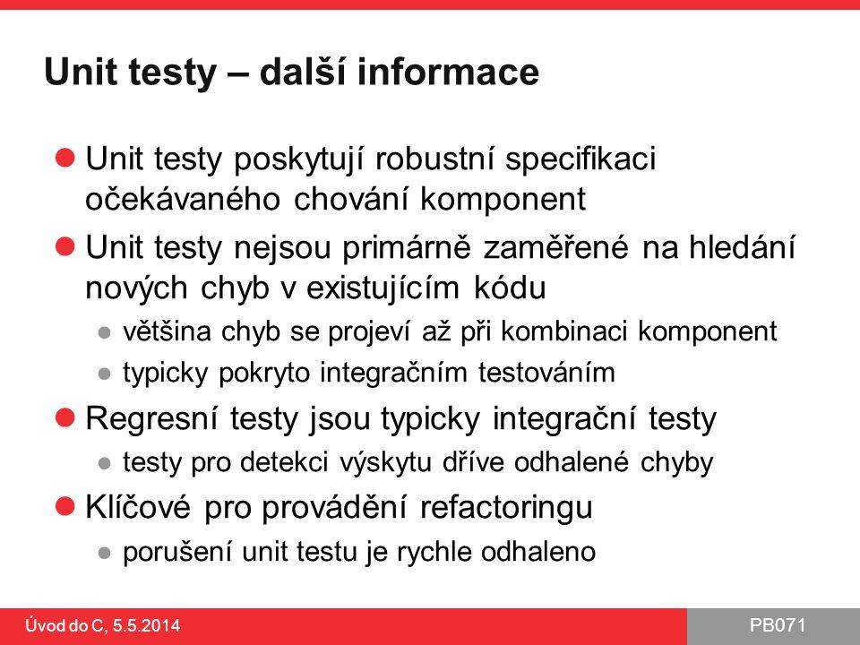 PB071 Úvod do C, 5.5.2014 Unit testy – další informace Unit testy poskytují robustní specifikaci očekávaného chování komponent Unit testy nejsou primá