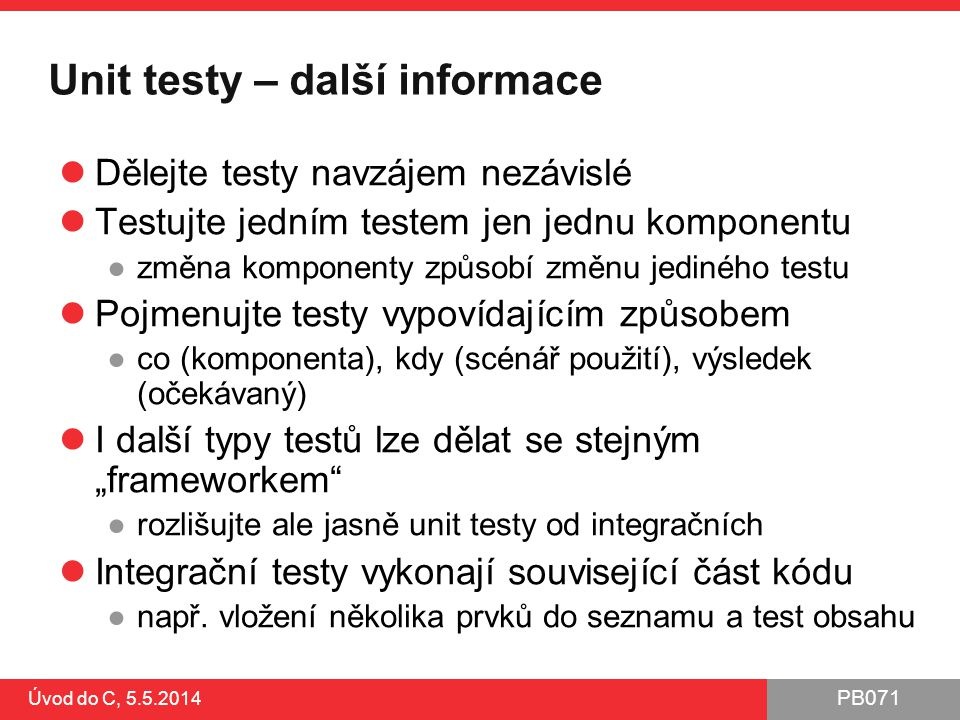 PB071 Úvod do C, 5.5.2014 Unit testy – další informace Dělejte testy navzájem nezávislé Testujte jedním testem jen jednu komponentu ●změna komponenty