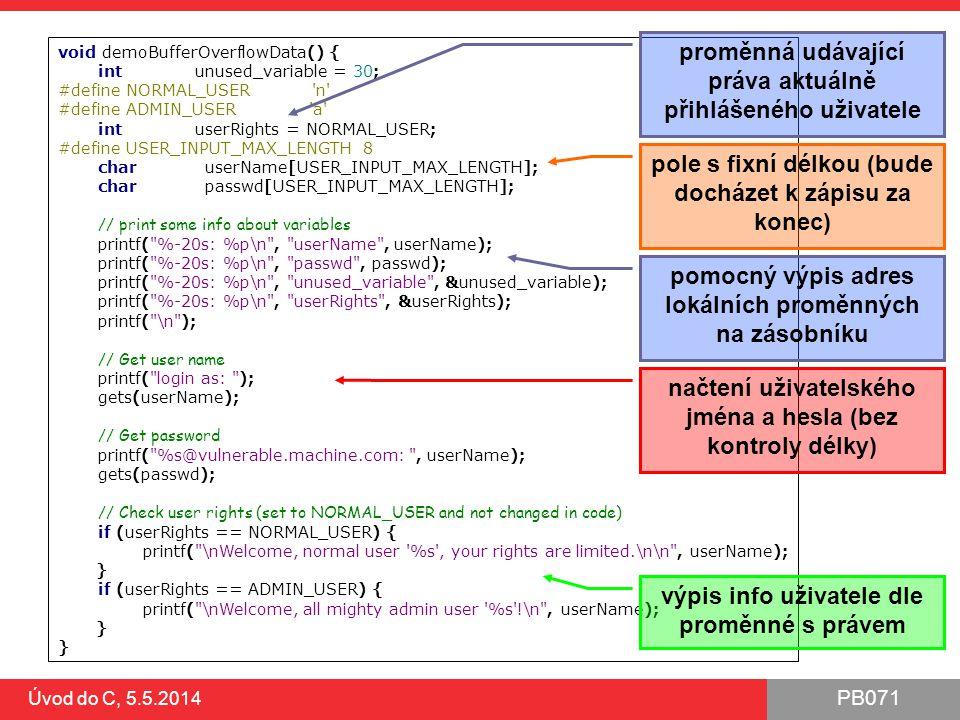 PB071 Úvod do C, 5.5.2014 void demoBufferOverflowData() { int unused_variable = 30; #define NORMAL_USER 'n' #define ADMIN_USER 'a' int userRights = NO