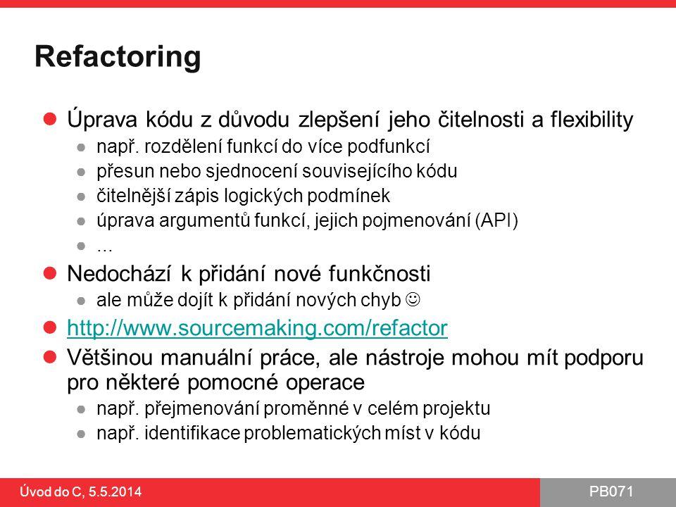 PB071 Úvod do C, 5.5.2014 Refactoring Úprava kódu z důvodu zlepšení jeho čitelnosti a flexibility ●např. rozdělení funkcí do více podfunkcí ●přesun ne