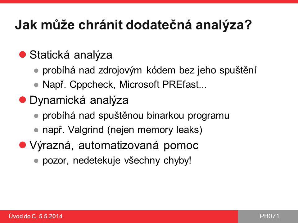 PB071 Jak může chránit dodatečná analýza? Statická analýza ●probíhá nad zdrojovým kódem bez jeho spuštění ●Např. Cppcheck, Microsoft PREfast... Dynami