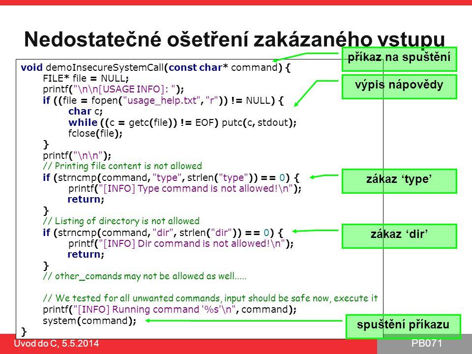 PB071 Úvod do C, 5.5.2014 Nedostatečné ošetření zakázaného vstupu void demoInsecureSystemCall(const char* command) { FILE* file = NULL; printf(