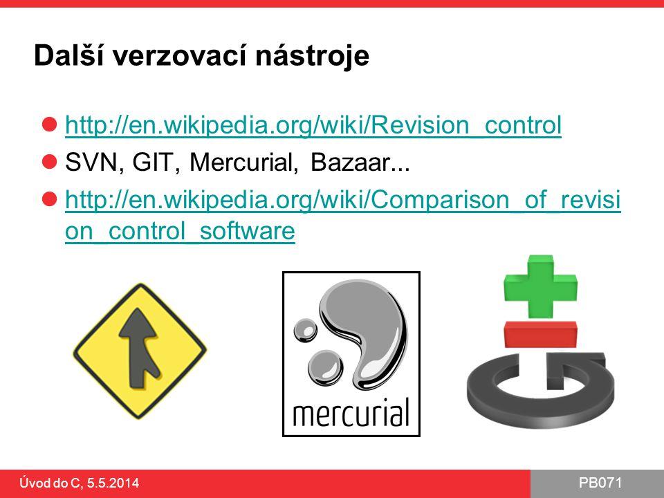 PB071 Úvod do C, 5.5.2014 Další verzovací nástroje http://en.wikipedia.org/wiki/Revision_control SVN, GIT, Mercurial, Bazaar... http://en.wikipedia.or