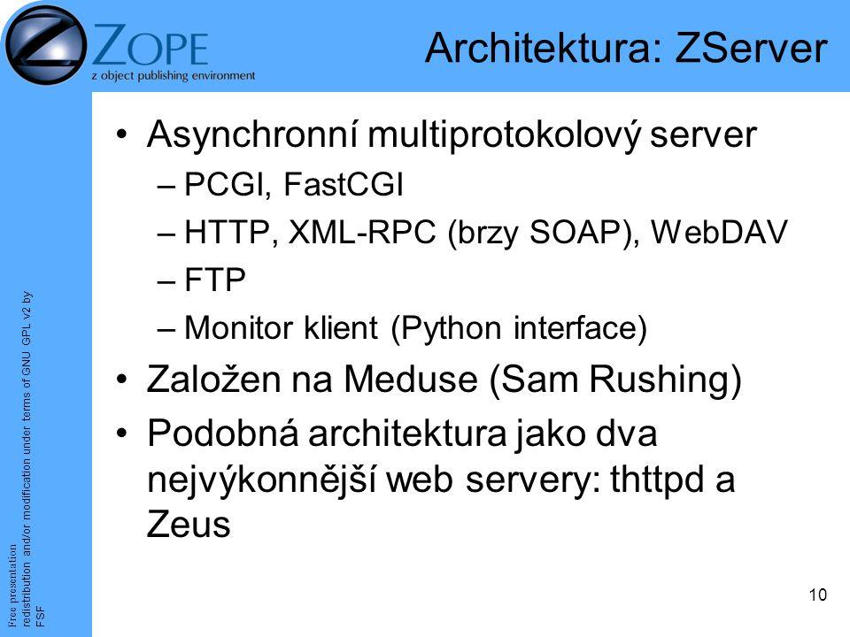 Free presentation redistribution and/or modification under terms of GNU GPL v2 by FSF 10 Architektura: ZServer Asynchronní multiprotokolový server –PCGI, FastCGI –HTTP, XML-RPC (brzy SOAP), WebDAV –FTP –Monitor klient (Python interface) Založen na Meduse (Sam Rushing) Podobná architektura jako dva nejvýkonnější web servery: thttpd a Zeus