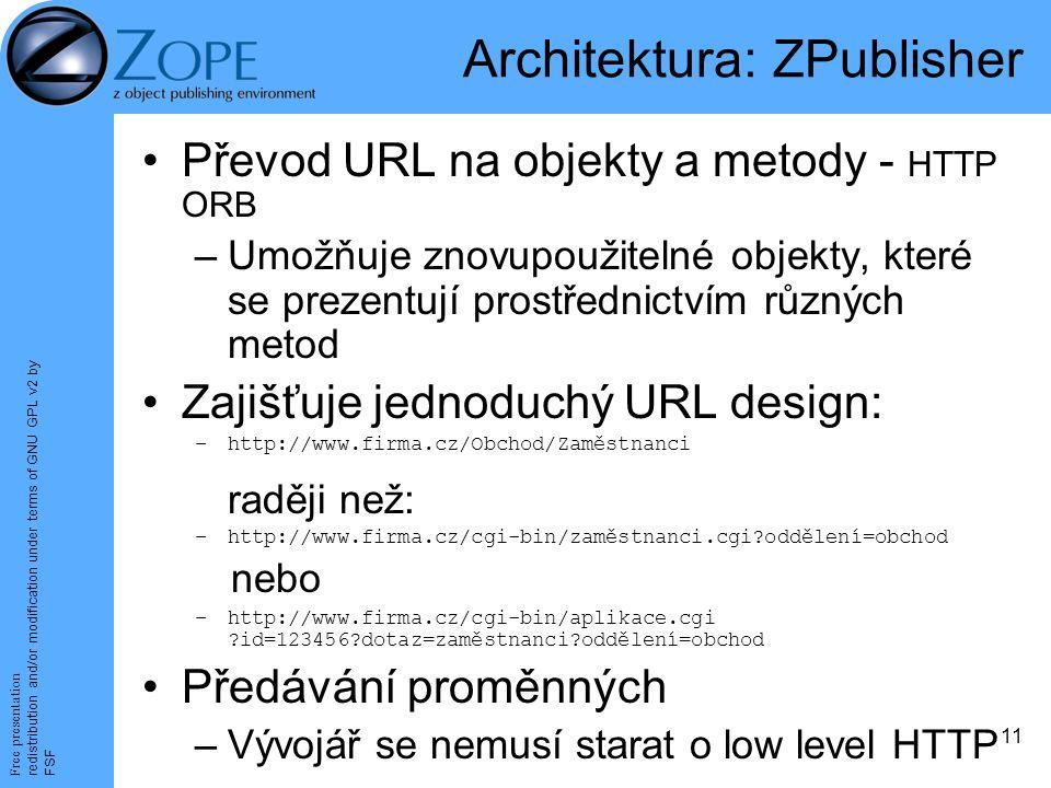 Free presentation redistribution and/or modification under terms of GNU GPL v2 by FSF 11 Architektura: ZPublisher Převod URL na objekty a metody - HTTP ORB –Umožňuje znovupoužitelné objekty, které se prezentují prostřednictvím různých metod Zajišťuje jednoduchý URL design: –http://www.firma.cz/Obchod/Zaměstnanci raději než: –http://www.firma.cz/cgi-bin/zaměstnanci.cgi oddělení=obchod nebo –http://www.firma.cz/cgi-bin/aplikace.cgi id=123456 dotaz=zaměstnanci oddělení=obchod Předávání proměnných –Vývojář se nemusí starat o low level HTTP