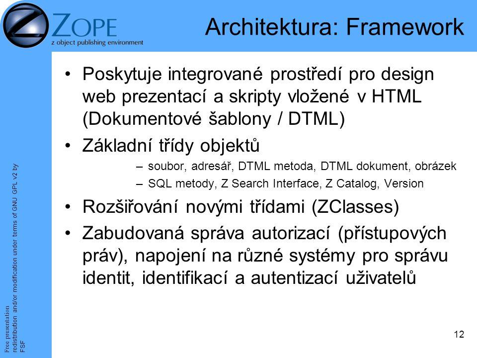 Free presentation redistribution and/or modification under terms of GNU GPL v2 by FSF 12 Architektura: Framework Poskytuje integrované prostředí pro design web prezentací a skripty vložené v HTML (Dokumentové šablony / DTML) Základní třídy objektů –soubor, adresář, DTML metoda, DTML dokument, obrázek –SQL metody, Z Search Interface, Z Catalog, Version Rozšiřování novými třídami (ZClasses) Zabudovaná správa autorizací (přístupových práv), napojení na různé systémy pro správu identit, identifikací a autentizací uživatelů