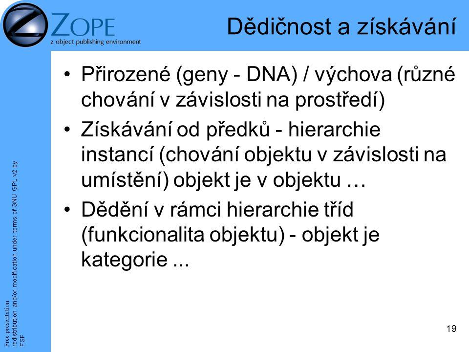 Free presentation redistribution and/or modification under terms of GNU GPL v2 by FSF 19 Dědičnost a získávání Přirozené (geny - DNA) / výchova (různé chování v závislosti na prostředí) Získávání od předků - hierarchie instancí (chování objektu v závislosti na umístění) objekt je v objektu … Dědění v rámci hierarchie tříd (funkcionalita objektu) - objekt je kategorie...