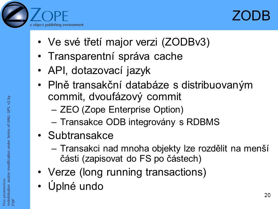 Free presentation redistribution and/or modification under terms of GNU GPL v2 by FSF 20 ZODB Ve své třetí major verzi (ZODBv3) Transparentní správa cache API, dotazovací jazyk Plně transakční databáze s distribuovaným commit, dvoufázový commit –ZEO (Zope Enterprise Option) –Transakce ODB integrovány s RDBMS Subtransakce –Transakci nad mnoha objekty lze rozdělit na menší části (zapisovat do FS po částech) Verze (long running transactions) Úplné undo