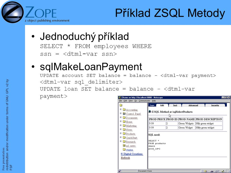 Free presentation redistribution and/or modification under terms of GNU GPL v2 by FSF 26 Příklad ZSQL Metody Jednoduchý příklad SELECT * FROM employees WHERE ssn = sqlMakeLoanPayment UPDATE account SET balance = balance - UPDATE loan SET balance = balance -