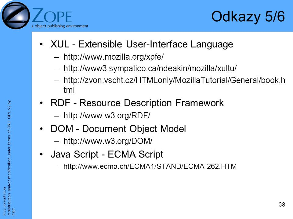 Free presentation redistribution and/or modification under terms of GNU GPL v2 by FSF 38 Odkazy 5/6 XUL - Extensible User-Interface Language –http://www.mozilla.org/xpfe/ –http://www3.sympatico.ca/ndeakin/mozilla/xultu/ –http://zvon.vscht.cz/HTMLonly/MozillaTutorial/General/book.h tml RDF - Resource Description Framework –http://www.w3.org/RDF/ DOM - Document Object Model –http://www.w3.org/DOM/ Java Script - ECMA Script –http://www.ecma.ch/ECMA1/STAND/ECMA-262.HTM
