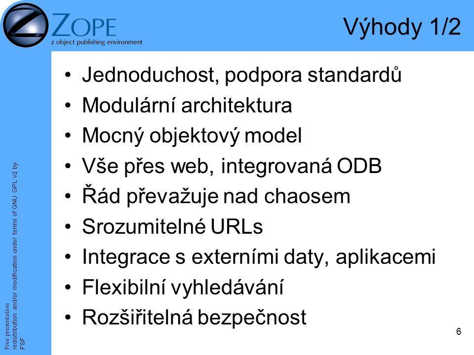 Free presentation redistribution and/or modification under terms of GNU GPL v2 by FSF 6 Výhody 1/2 Jednoduchost, podpora standardů Modulární architektura Mocný objektový model Vše přes web, integrovaná ODB Řád převažuje nad chaosem Srozumitelné URLs Integrace s externími daty, aplikacemi Flexibilní vyhledávání Rozšiřitelná bezpečnost