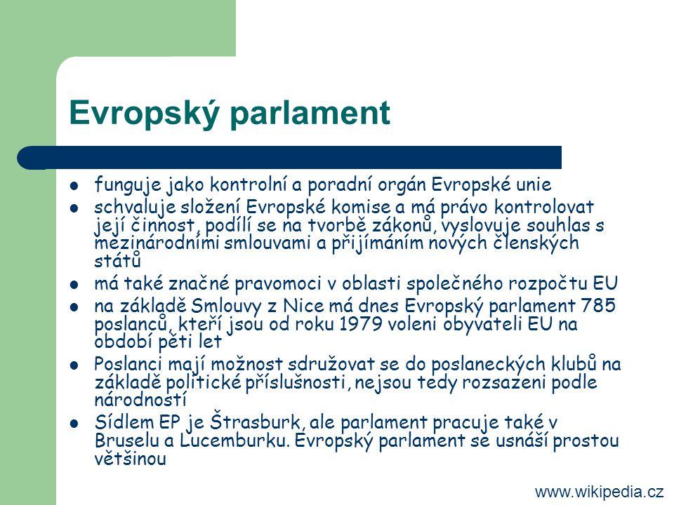 Evropský parlament funguje jako kontrolní a poradní orgán Evropské unie schvaluje složení Evropské komise a má právo kontrolovat její činnost, podílí se na tvorbě zákonů, vyslovuje souhlas s mezinárodními smlouvami a přijímáním nových členských států má také značné pravomoci v oblasti společného rozpočtu EU na základě Smlouvy z Nice má dnes Evropský parlament 785 poslanců, kteří jsou od roku 1979 voleni obyvateli EU na období pěti let Poslanci mají možnost sdružovat se do poslaneckých klubů na základě politické příslušnosti, nejsou tedy rozsazeni podle národností Sídlem EP je Štrasburk, ale parlament pracuje také v Bruselu a Lucemburku.