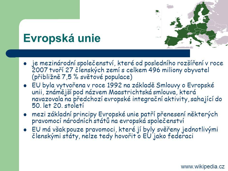 Evropská unie je mezinárodní společenství, které od posledního rozšíření v roce 2007 tvoří 27 členských zemí s celkem 496 miliony obyvatel (přibližně 7,5 % světové populace) EU byla vytvořena v roce 1992 na základě Smlouvy o Evropské unii, známější pod názvem Maastrichtská smlouva, která navazovala na předchozí evropské integrační aktivity, sahající do 50.