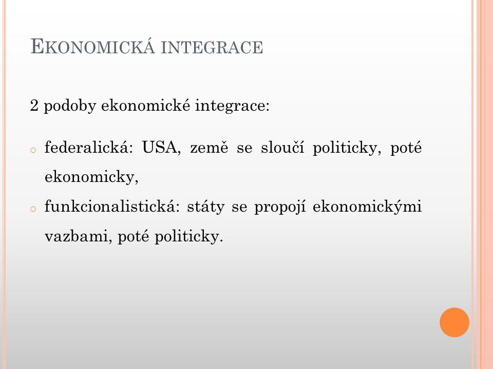 E KONOMICKÁ INTEGRACE Formy integrace: podle rozsahu: úplná (propojí se celá ekonomika), neúplná (propojí se jen vybrané části ekonomiky), z ekonomického hlediska: mikroekonomická (spojení jen některých částí), makroekonomická (spojení celých ekonomik), z teritoriálního hlediska: regionální: (propojí se jen některé celky), globální: (spojení celých států nebo kontinentů), z institucionálního hlediska: mezistátní, nadstátní.