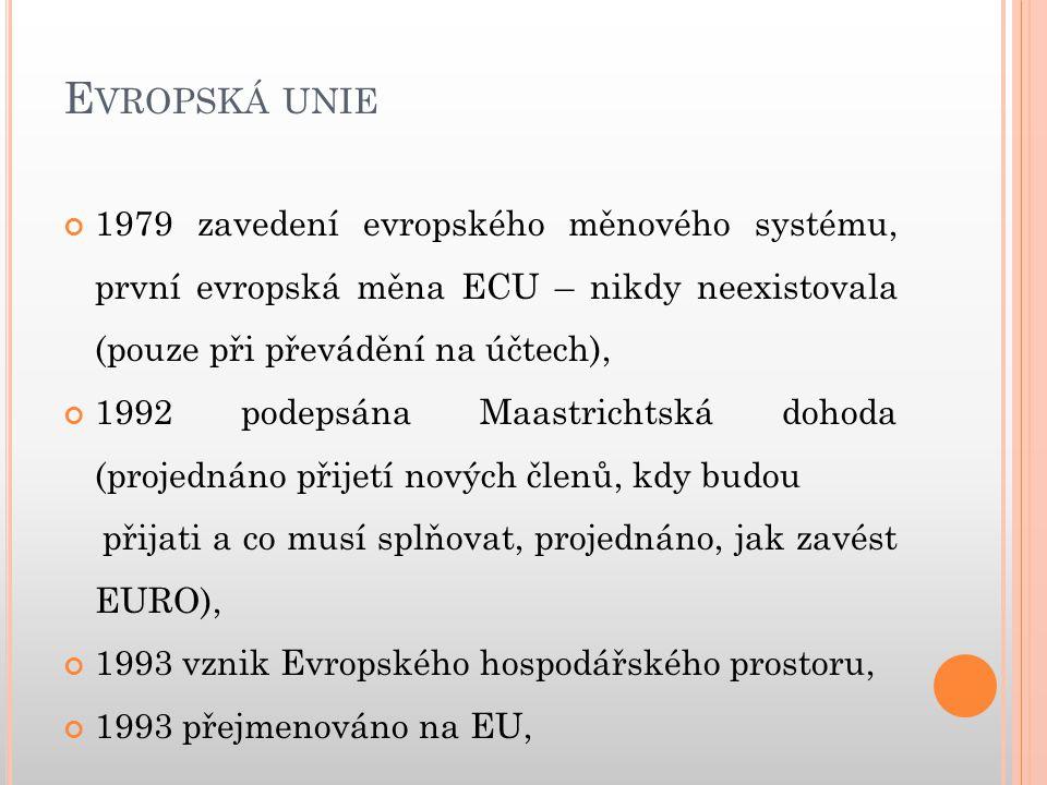E VROPSKÁ UNIE 1996 ČR požádalo o vstup do unie, 1997 podepsány Amsterdamské dohody (přijetí nových členů), 1999 zavedeno EURO – zatím bezhotovostní, 2004 přistupuje ČR, SR, Polsko, Slovinsko, Maďarsko, Litva, Lotyšsko, Estonsko, Malta, Kypr.