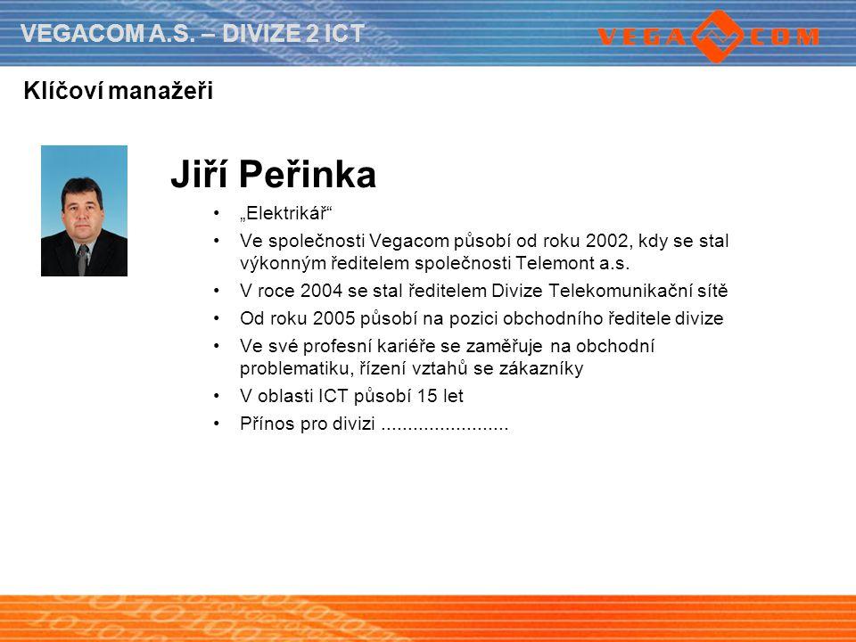 """VEGACOM A.S. – DIVIZE 2 ICT Klíčoví manažeři Jiří Peřinka """"Elektrikář"""" Ve společnosti Vegacom působí od roku 2002, kdy se stal výkonným ředitelem spol"""