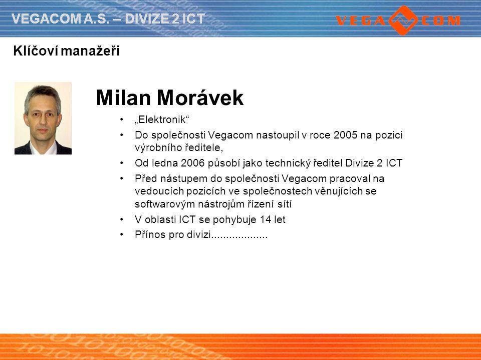 """VEGACOM A.S. – DIVIZE 2 ICT Klíčoví manažeři Milan Morávek """"Elektronik"""" Do společnosti Vegacom nastoupil v roce 2005 na pozici výrobního ředitele, Od"""