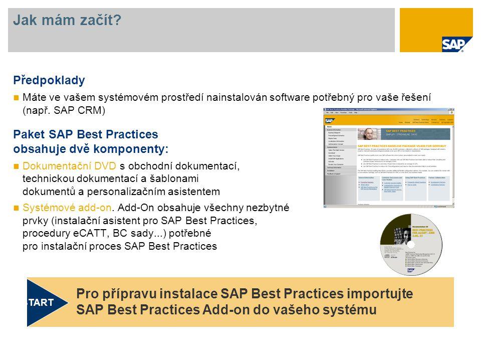 Jak mám začít? Předpoklady Máte ve vašem systémovém prostředí nainstalován software potřebný pro vaše řešení (např. SAP CRM) Paket SAP Best Practices