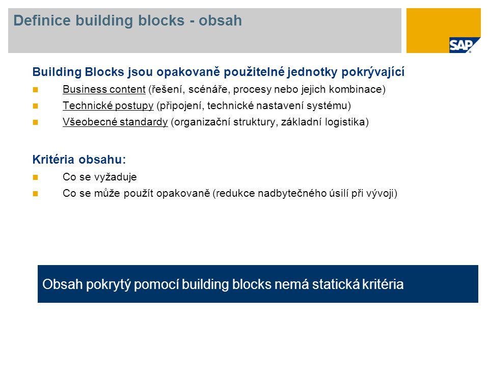 Definice building blocks - obsah Building Blocks jsou opakovaně použitelné jednotky pokrývající Business content (řešení, scénáře, procesy nebo jejich kombinace) Technické postupy (připojení, technické nastavení systému) Všeobecné standardy (organizační struktury, základní logistika) Kritéria obsahu: Co se vyžaduje Co se může použít opakovaně (redukce nadbytečného úsilí při vývoji) Obsah pokrytý pomocí building blocks nemá statická kritéria
