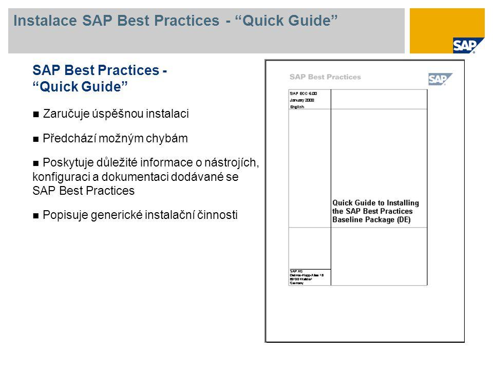 Instalace SAP Best Practices - Quick Guide SAP Best Practices - Quick Guide Zaručuje úspěšnou instalaci Předchází možným chybám Poskytuje důležité informace o nástrojích, konfiguraci a dokumentaci dodávané se SAP Best Practices Popisuje generické instalační činnosti