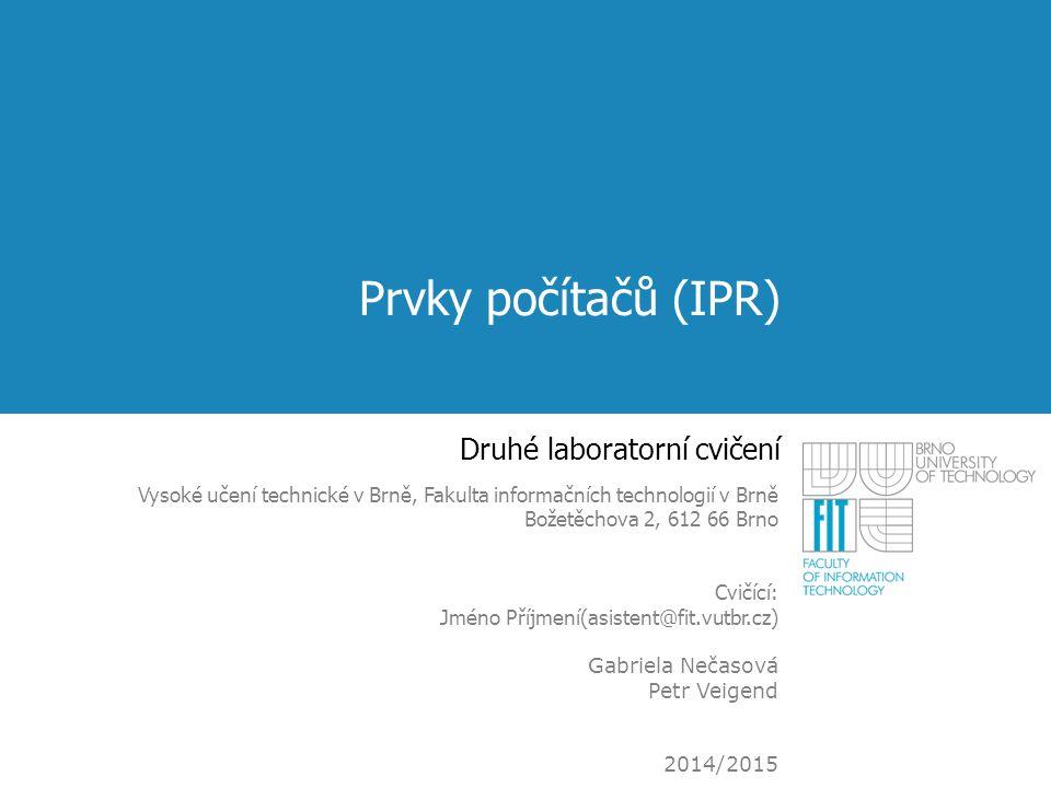 Prvky počítačů (IPR) Druhé laboratorní cvičení Vysoké učení technické v Brně, Fakulta informačních technologií v Brně Božetěchova 2, 612 66 Brno Cvičí