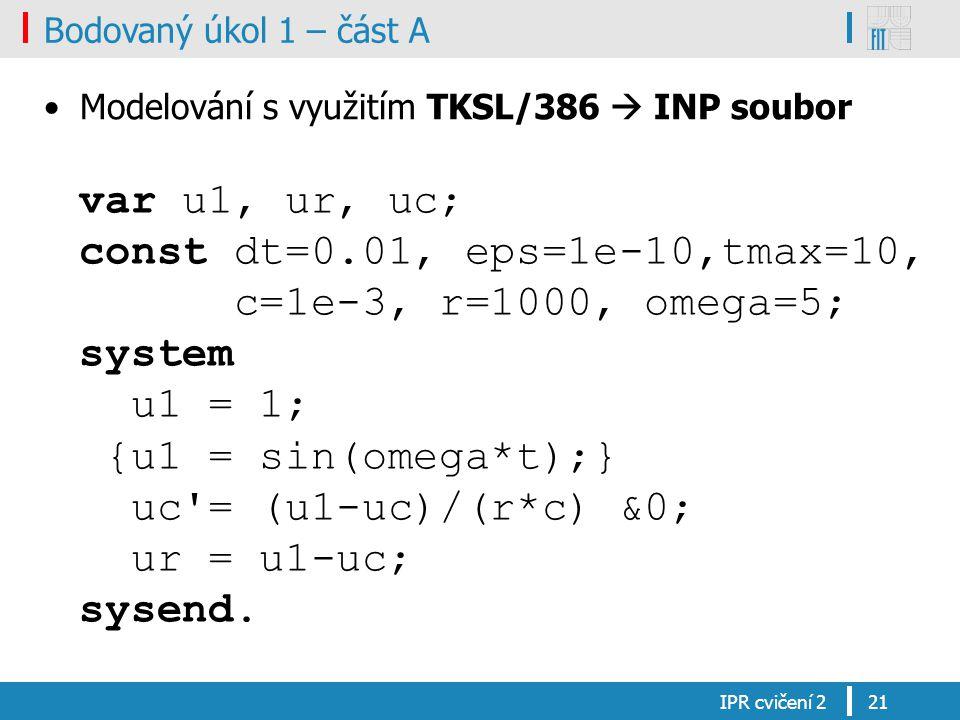 Bodovaný úkol 1 – část A Modelování s využitím TKSL/386  INP soubor IPR cvičení 221 var u1, ur, uc; const dt=0.01, eps=1e-10,tmax=10, c=1e-3, r=1000,