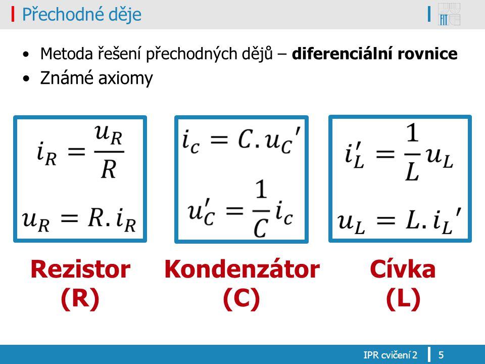 Přechodné děje Metoda řešení přechodných dějů – diferenciální rovnice Známé axiomy IPR cvičení 25 Rezistor (R) Kondenzátor (C) Cívka (L)