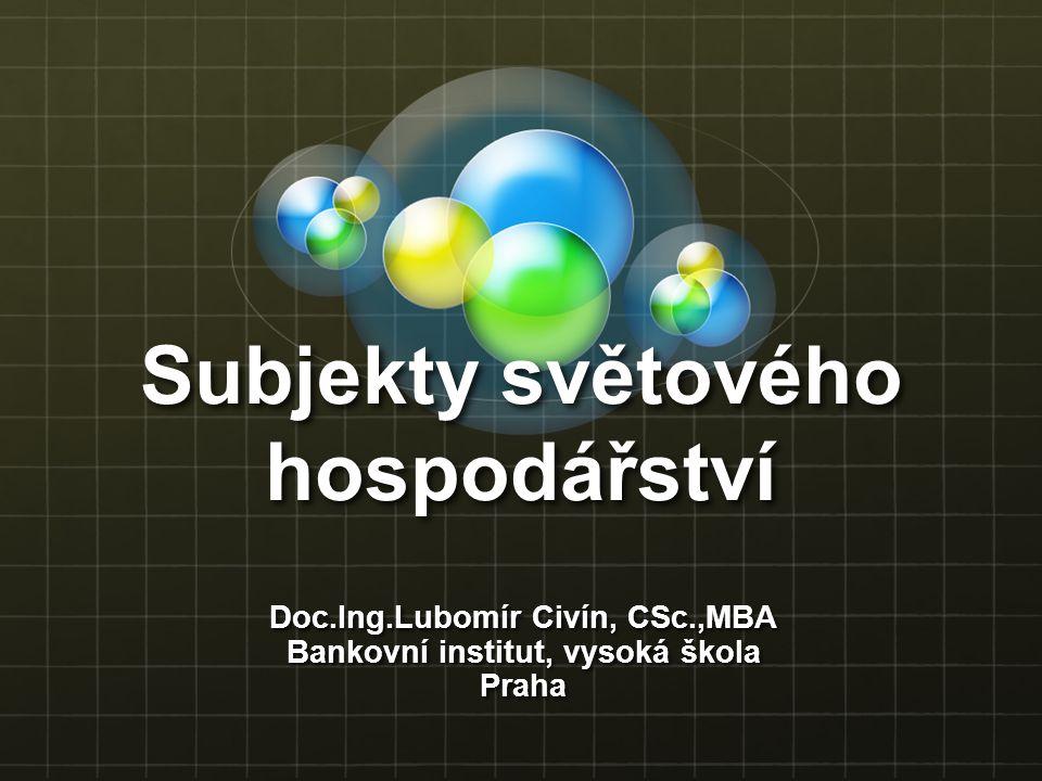 Subjekty světového hospodářství Doc.Ing.Lubomír Civín, CSc.,MBA Bankovní institut, vysoká škola Praha
