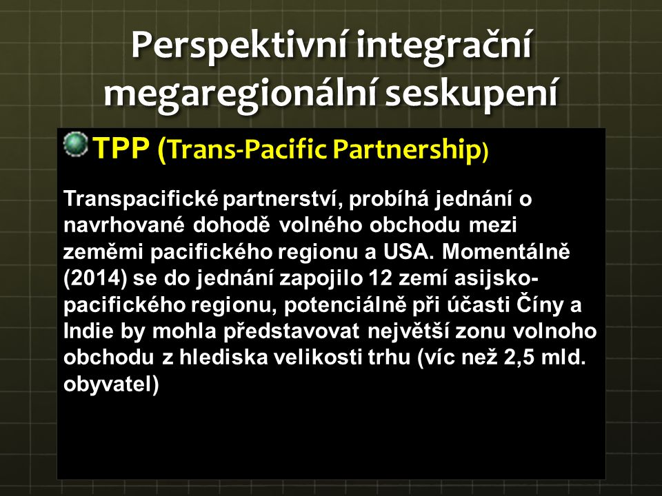 TPP ( Trans-Pacific Partnership ) Transpacifické partnerství, probíhá jednání o navrhované dohodě volného obchodu mezi zeměmi pacifického regionu a US