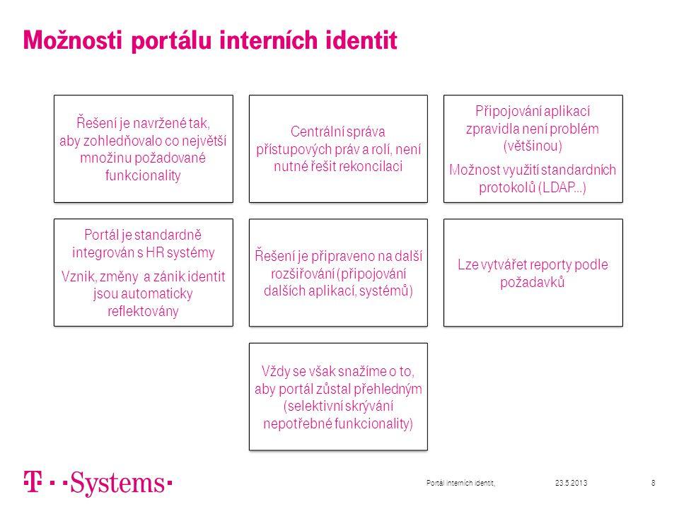 23.5.2013Portál interních identit,8 Možnosti portálu interních identit Řešení je navržené tak, aby zohledňovalo co největší množinu požadované funkcionality Centrální správa přístupových práv a rolí, není nutné řešit rekoncilaci Připojování aplikací zpravidla není problém (většinou) Možnost využití standardních protokolů (LDAP...) Portál je standardně integrován s HR systémy Vznik, změny a zánik identit jsou automaticky reflektovány Řešení je připraveno na další rozšiřování (připojování dalších aplikací, systémů) Lze vytvářet reporty podle požadavků Vždy se však snažíme o to, aby portál zůstal přehledným (selektivní skrývání nepotřebné funkcionality)
