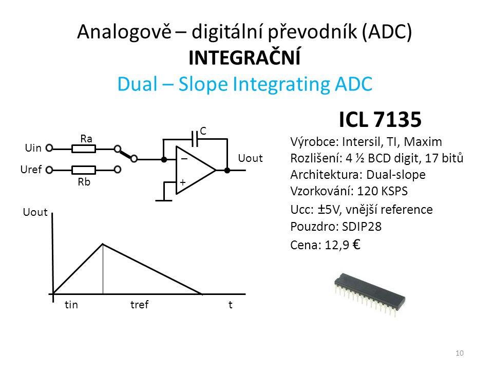 10 Analogově – digitální převodník (ADC) INTEGRAČNÍ Dual – Slope Integrating ADC + _ Ra C Rb Uin Uref Uout ttintref ICL 7135 Výrobce: Intersil, TI, Maxim Rozlišení: 4 ½ BCD digit, 17 bitů Architektura: Dual-slope Vzorkování: 120 KSPS Ucc: ± 5V, vnější reference Pouzdro: SDIP28 Cena: 12,9 €