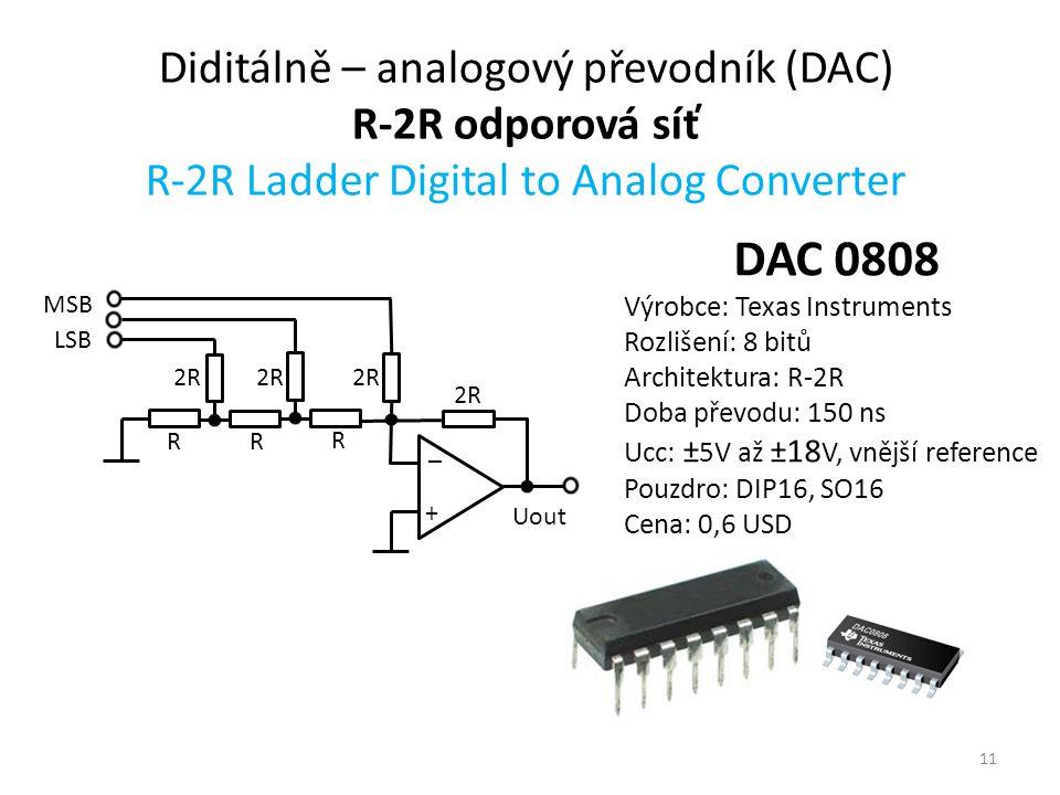 11 Diditálně – analogový převodník (DAC) R-2R odporová síť R-2R Ladder Digital to Analog Converter + _ 2R MSB Uout 2R R R R LSB DAC 0808 Výrobce: Texas Instruments Rozlišení: 8 bitů Architektura: R-2R Doba převodu: 150 ns Ucc: ± 5V až ±18 V, vnější reference Pouzdro: DIP16, SO16 Cena: 0,6 USD