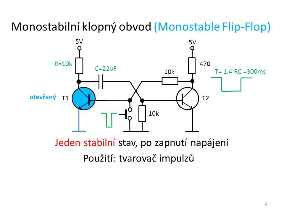 5V T1 T2 R=10k T= 1.4 RC =300ms 10k C=22uF Jeden stabilní stav, po zapnutí napájení Monostabilní klopný obvod (Monostable Flip-Flop) otevřený Použití: tvarovač impulzů 10k 470 2