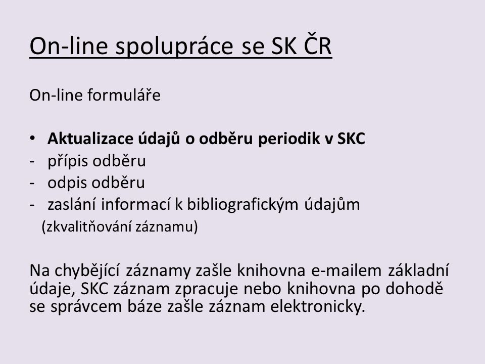 On-line spolupráce se SK ČR On-line formuláře Aktualizace údajů o odběru periodik v SKC -přípis odběru -odpis odběru -zaslání informací k bibliografickým údajům (zkvalitňování záznamu) Na chybějící záznamy zašle knihovna e-mailem základní údaje, SKC záznam zpracuje nebo knihovna po dohodě se správcem báze zašle záznam elektronicky.