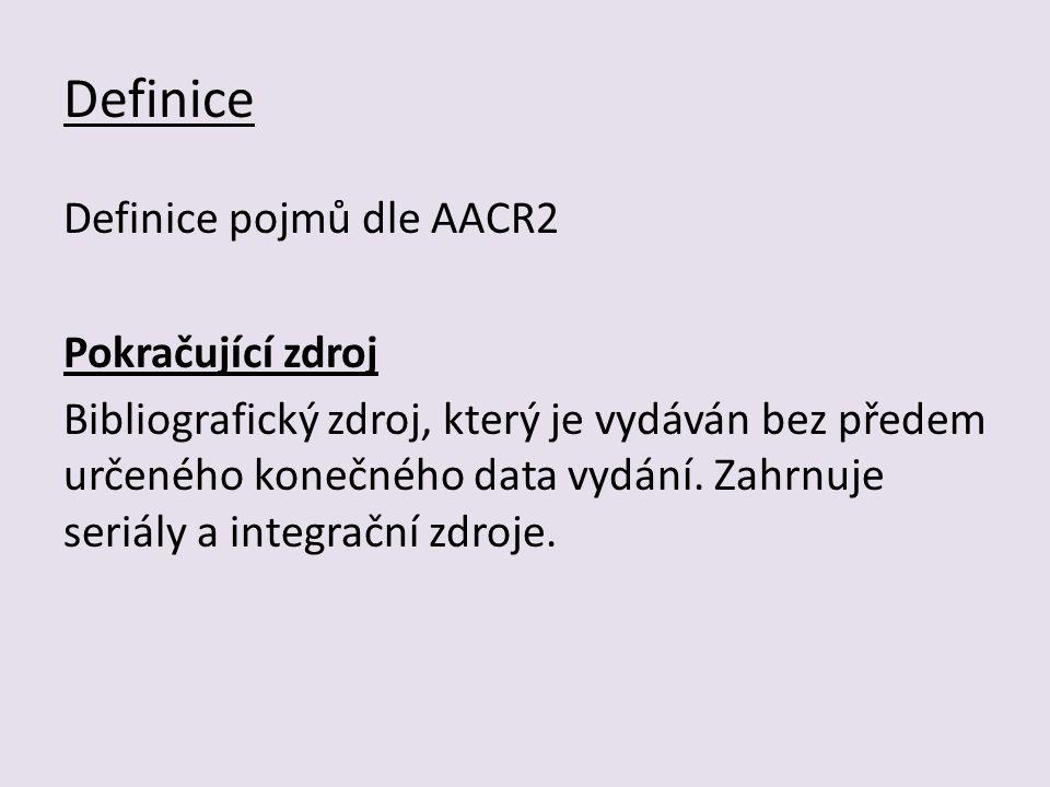 Definice Definice pojmů dle AACR2 Pokračující zdroj Bibliografický zdroj, který je vydáván bez předem určeného konečného data vydání.