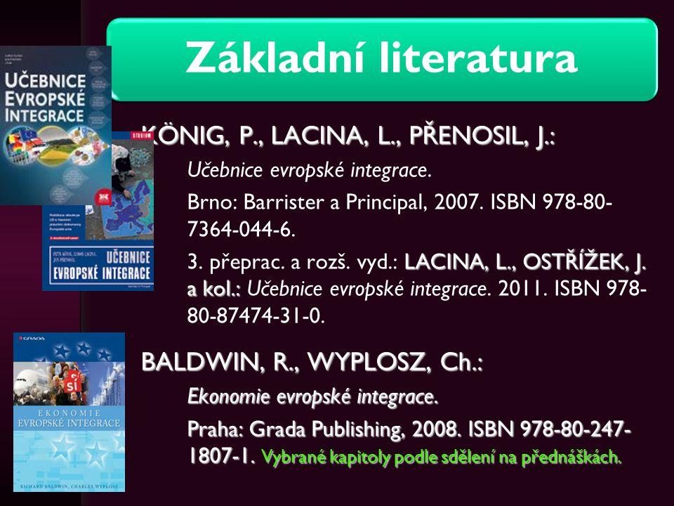 Základní literatura KÖNIG, P., LACINA, L., PŘENOSIL, J.: Učebnice evropské integrace. Brno: Barrister a Principal, 2007. ISBN 978-80- 7364-044-6. LACI