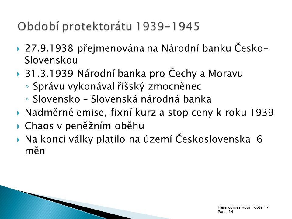 Here comes your footer  Page 14  27.9.1938 přejmenována na Národní banku Česko- Slovenskou  31.3.1939 Národní banka pro Čechy a Moravu ◦ Správu vyk
