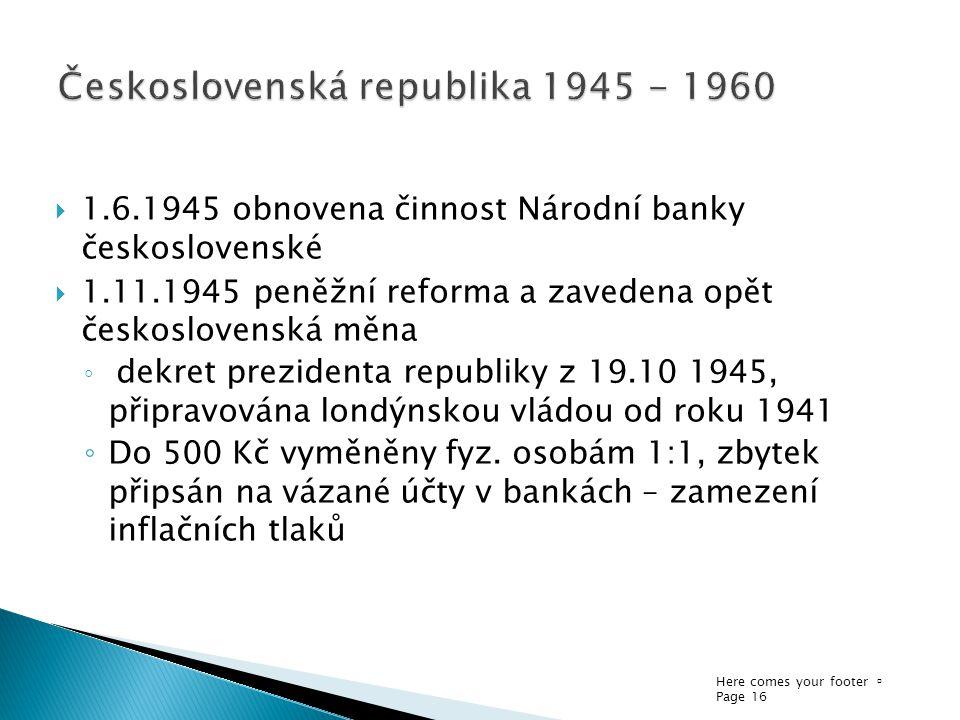 Here comes your footer  Page 16  1.6.1945 obnovena činnost Národní banky československé  1.11.1945 peněžní reforma a zavedena opět československá měna ◦ dekret prezidenta republiky z 19.10 1945, připravována londýnskou vládou od roku 1941 ◦ Do 500 Kč vyměněny fyz.