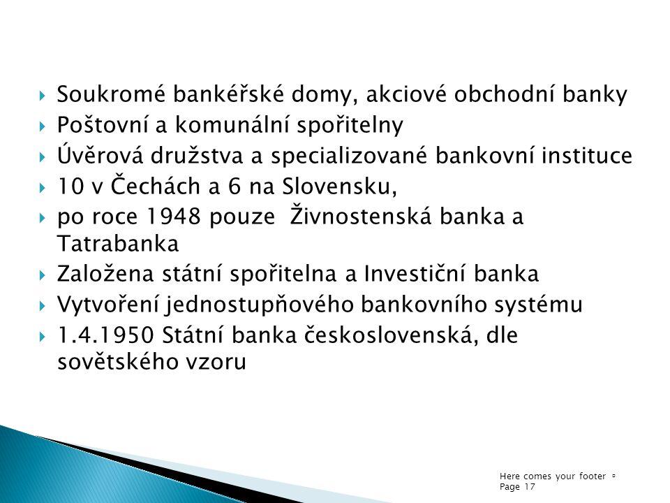 Here comes your footer  Page 17  Soukromé bankéřské domy, akciové obchodní banky  Poštovní a komunální spořitelny  Úvěrová družstva a specializova