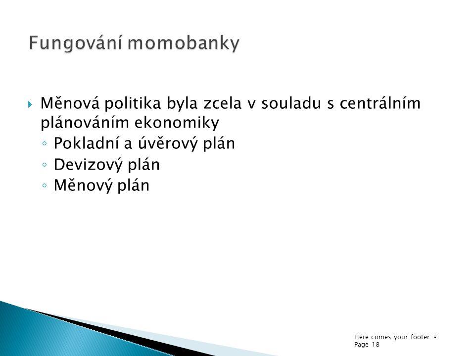 Here comes your footer  Page 18  Měnová politika byla zcela v souladu s centrálním plánováním ekonomiky ◦ Pokladní a úvěrový plán ◦ Devizový plán ◦ Měnový plán