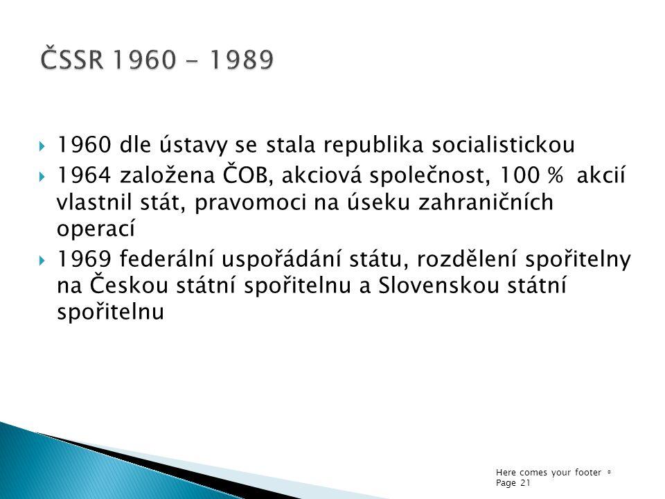 Here comes your footer  Page 21  1960 dle ústavy se stala republika socialistickou  1964 založena ČOB, akciová společnost, 100 % akcií vlastnil stát, pravomoci na úseku zahraničních operací  1969 federální uspořádání státu, rozdělení spořitelny na Českou státní spořitelnu a Slovenskou státní spořitelnu