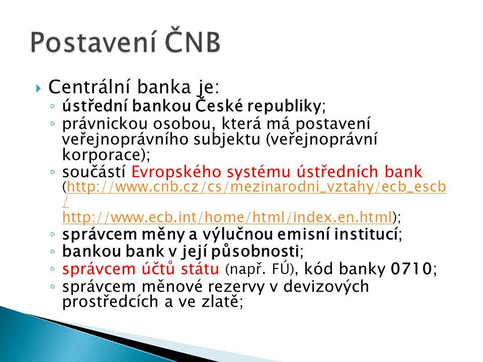  Centrální banka je: ◦ ústřední bankou České republiky; ◦ právnickou osobou, která má postavení veřejnoprávního subjektu (veřejnoprávní korporace); ◦ součástí Evropského systému ústředních bank (http://www.cnb.cz/cs/mezinarodni_vztahy/ecb_escb /http://www.cnb.cz/cs/mezinarodni_vztahy/ecb_escb / http://www.ecb.int/home/html/index.en.htmlhttp://www.ecb.int/home/html/index.en.html); ◦ správcem měny a výlučnou emisní institucí; ◦ bankou bank v její působnosti; ◦ správcem účtů státu (např.