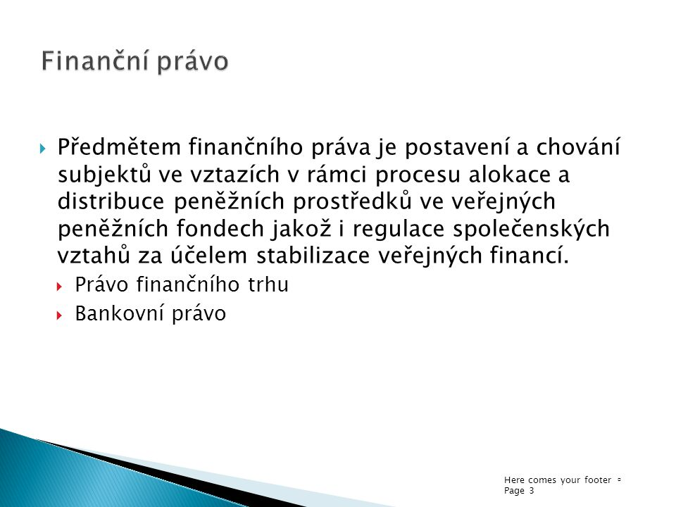 Here comes your footer  Page 3  Předmětem finančního práva je postavení a chování subjektů ve vztazích v rámci procesu alokace a distribuce peněžních prostředků ve veřejných peněžních fondech jakož i regulace společenských vztahů za účelem stabilizace veřejných financí.