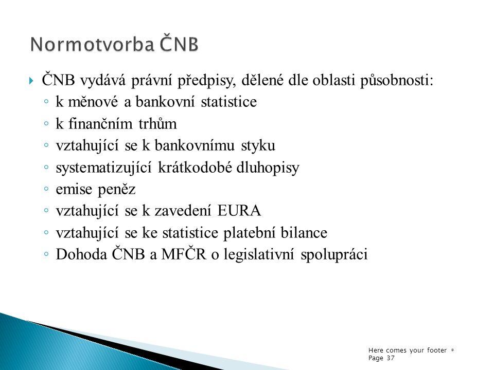 Here comes your footer  Page 37  ČNB vydává právní předpisy, dělené dle oblasti působnosti: ◦ k měnové a bankovní statistice ◦ k finančním trhům ◦ vztahující se k bankovnímu styku ◦ systematizující krátkodobé dluhopisy ◦ emise peněz ◦ vztahující se k zavedení EURA ◦ vztahující se ke statistice platební bilance ◦ Dohoda ČNB a MFČR o legislativní spolupráci