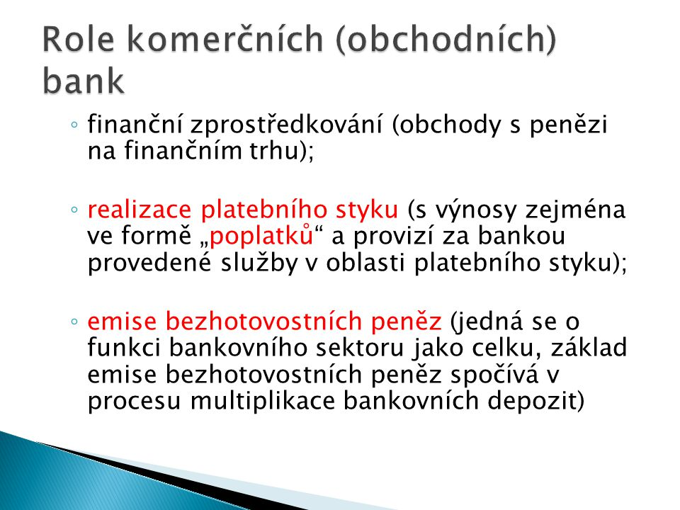 """◦ finanční zprostředkování (obchody s penězi na finančním trhu); ◦ realizace platebního styku (s výnosy zejména ve formě """"poplatků a provizí za bankou provedené služby v oblasti platebního styku); ◦ emise bezhotovostních peněz (jedná se o funkci bankovního sektoru jako celku, základ emise bezhotovostních peněz spočívá v procesu multiplikace bankovních depozit)"""