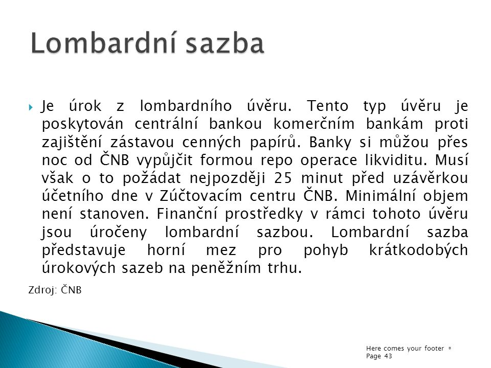 Here comes your footer  Page 43  Je úrok z lombardního úvěru. Tento typ úvěru je poskytován centrální bankou komerčním bankám proti zajištění zástav