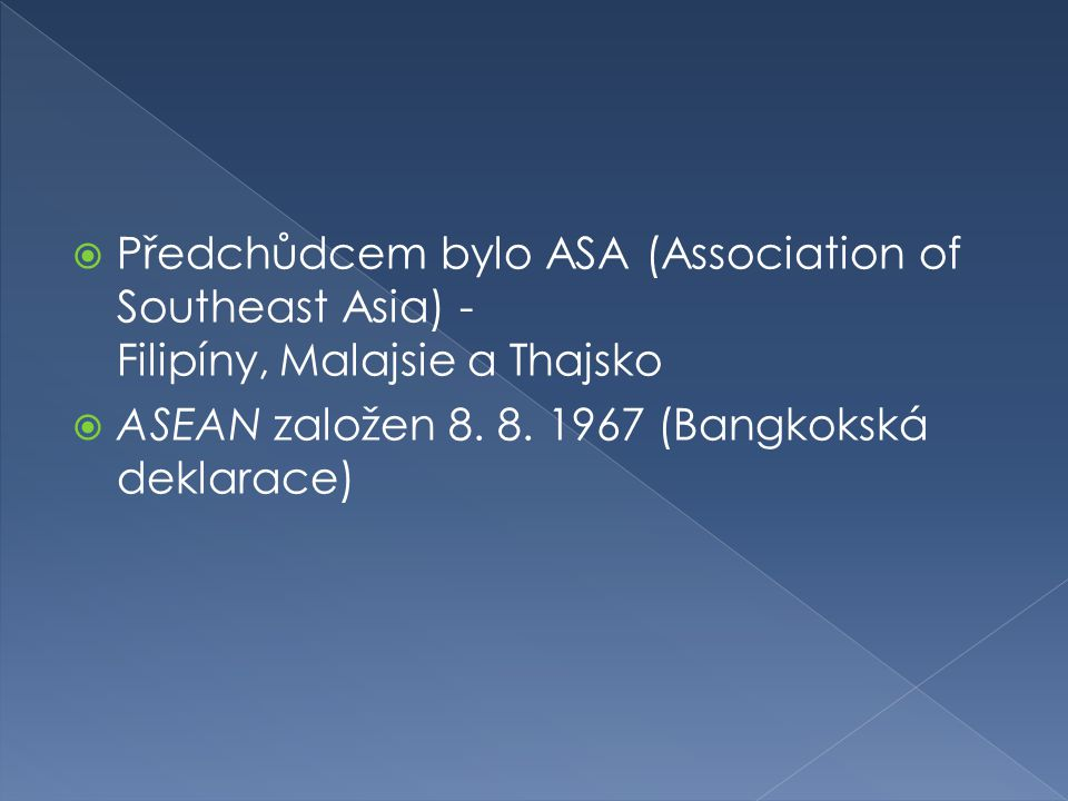  Předchůdcem bylo ASA (Association of Southeast Asia) - Filipíny, Malajsie a Thajsko  ASEAN založen 8. 8. 1967 (Bangkokská deklarace)